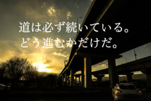 道は必ず続いている。 どう進むかだけだ。